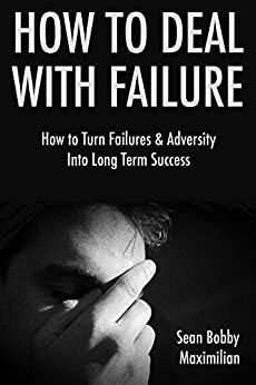 How to Deal with Failure: How to Turn Failures & Adversity Into Long Term Success (15 Minute Life Series Book 3) by [Maximilian, Sean Bobby]
