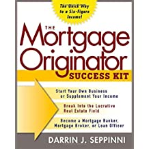 The Mortgage Originator Success Kit: The Quick Way to a Six-Figure Income
