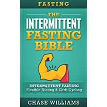Intermittent Fasting: The Intermittent Fasting Bible: Intermittent Fasting - Flexible Diet & Carb Cycling (Belly Fat, Ketogenic, High Carb, Slow Carb, Testosterone, Lean Gains, Carb Cycling Book 1)