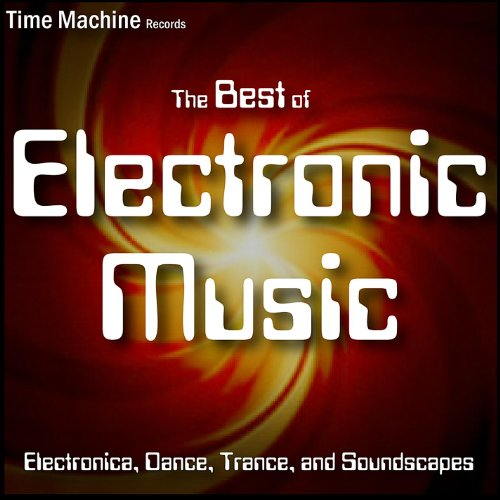 Best of Electronic Music: Electronica, Dance, Trance, and Soundscapes