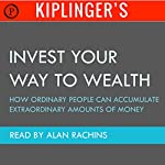 Kiplinger's Invest Your Way to Wealth: How Ordinary People Can Accumulate Extraordinary Amounts of Money | Theodore J. Miller