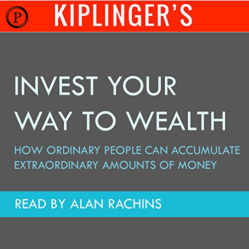 Kiplinger's Invest Your Way to Wealth: How Ordinary People Can Accumulate Extraordinary Amounts of Money