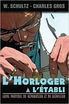 Book L'Horloger a l'etabli - Guide pratique du reparateur et du repasseur. (French Edition) by W. Schultz (2013-01-08)