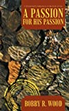 A Passion for His Passion, Bobby R. Wood, 1462715338