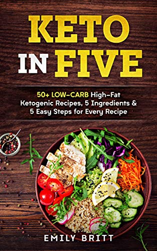 Keto in Five: 50+ Low-Carb High-Fat Ketogenic Recipes, 5 Ingredients & 5 Easy Steps for Every Recipe