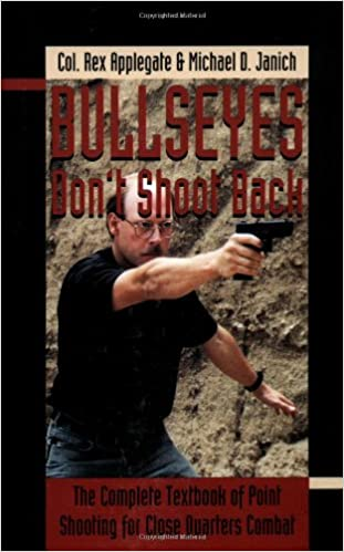 Bullseyes Don't Shoot Back: The Complete Textbook of Point Shooting for Close Quarters Combat
