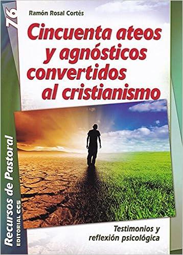 Cincuenta ateos y agnósticos convertidos al cristianismo: Testimonios y reflexión psicológica Recursos de pastoral: Amazon.es: Ramón Rosal Cortés: Libros