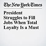 President Struggles to Fill Jobs When Total Loyalty Is a Must | Peter Baker,Julie Hirschfeld Davis
