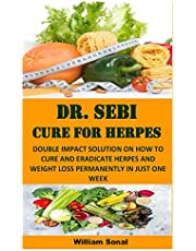 DR. SEBI CURE FOR HERPES: DOUBLE IMPACT SOLUTION ON HOW TO CURE AND ERADICATE HERPES AND WEIGHT LOSS PERMANENTLY IN JUST ONE WEEK