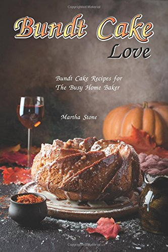 Bundt Cake Love: Bundt Cake Recipes for The Busy Home Baker by Martha Stone