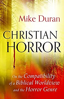 Christian Horror: On the Compatibility of a Biblical Worldview and the Horror Genre by [Duran, Mike]