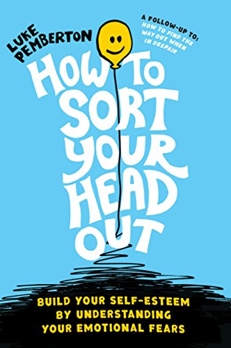 How to Sort Your Head Out - Build Your Self-Esteem by Understanding Your Emotional Fears by Luke Pemberton