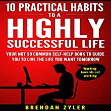 10 Practical Habits to a Highly Successful Life: Your Not-So-Common Self-Help Book to Guide You to Live the Life You Want Tomorrow Audiobook by Brendan Zyler Narrated by William Bahl