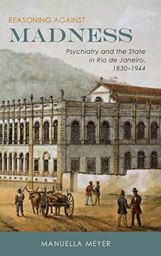 Reasoning Against Madness: Psychiatry and the State in Rio de Janeiro, 1830-1944 (Rochester Studies in Medical History)