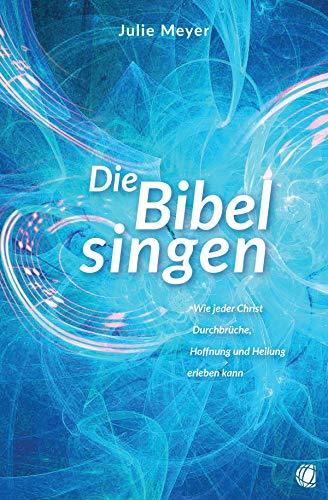 Die Bibel singen: Wie jeder Christ Durchbrüche, Hoffnung und Heilung erleben kann (German Edition)