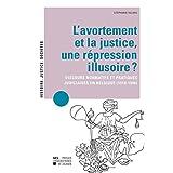 L'avortement et la justice, une répression illusoire ?: Discours normatifs et pratiques judiciaires en Belgique (1918-1940) (Histoire, justice, sociétés)