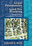 Legal Foundations of Land Use Planning : Textbook-Casebook and Materials on Planning Law, Rose, Jerome G., 1412849462