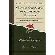 Oeuvres Completes de Christiaan Huygens, Vol. 5: Correspondance 1664-1665 (Classic Reprint)