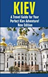 Kiev: A Travel Guide for Your Perfect Kiev Adventure! New Edition: Written by Local Ukrainian Travel Expert (Kiev, Ukraine travel guide, Belarus Travel Guide)
