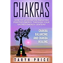 Chakras:Chakra Balancing and Chakra Healing: 'How To' Lessons on Radiating Positive Energy Through Your Sacred Energy Centers (Radiate Energy, Chakra Clearing)
