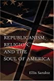 Republicanism, Religion, and the Soul of America, Sandoz, Ellis, 0826216749