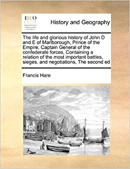 The life and glorious history of John D and E of Marlborough, Prince of the Empire, Captain General of the confederate forces, Containing a relation ... sieges, and negotiations, The second ed