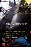 Arguments That Count : Physics, Computing, and Missile Defense, 1949-2012, Slayton, Rebecca, 0262019442