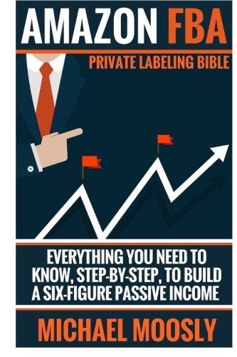 Amazon FBA: : Private Labeling Bible: Everything You Need To Know, Step-By-Step, To Build a Six-Figure Passive Income