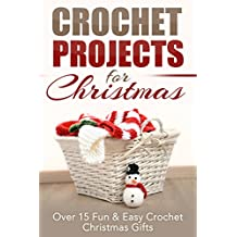 Crochet Projects for Christmas: Over 15 Fun & Easy Crochet Christmas Gifts (Crocheting, Crochet, Afghan, knitting, one day crocheting, Christmas projects, Crochet Projects, Christmas Gifts Book 1)