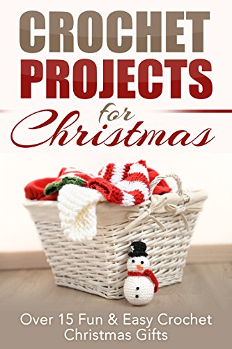 Crochet Projects for Christmas: Over 15 Fun & Easy Crochet Christmas Gifts (Crocheting, Crochet, Afghan, knitting, one day crocheting, Christmas projects, Crochet Projects, Christmas Gifts Book 1) (Crochet Christmas Gifts)