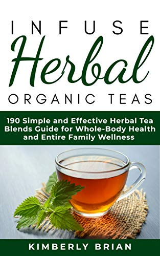 (Infuse Herbal organic Teas: 190 Simple and Effective Herbal Tea blends guide for Whole-Body Health and Entire Family Wellness (Formulated tea for Common ... stress management, immune support 2019)