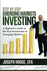 Step by Step Emerging Markets Investing: A Beginner's Guide to the Best Investments in Emerging Markets (Step by Step Investing) (Volume 4)
