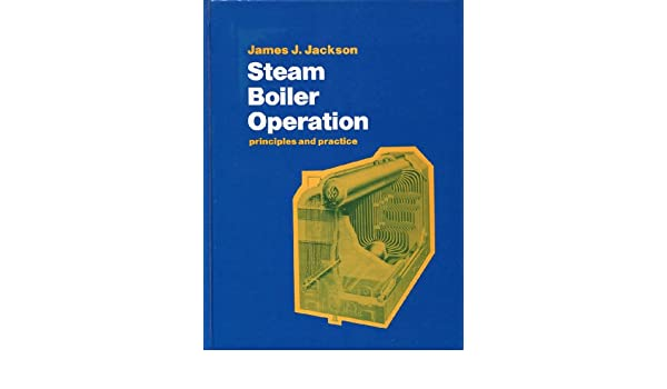 Steam Boiler Operation: Principles & Practice: James J. Jackson ...