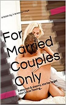 For Married Couples Only: 3 sexy,hot & steamy, stories to get your juices flowing... by [Kaye, Vanessa]