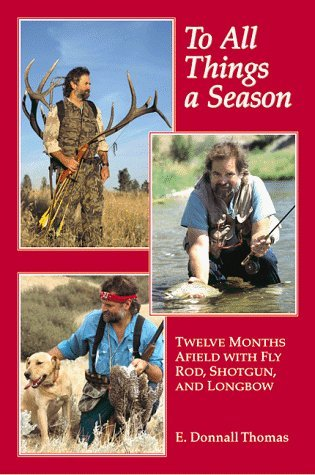To All Things a Season: Twelve Months Afield with Fly Rod, Shotgun, and Longbow by E. Thomas (1981-12-01)