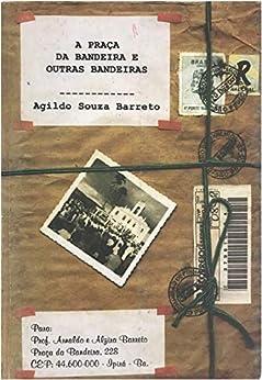 A PRAÇA DA BANDEIRA E OUTRAS BANDEIRAS por [Barreto, Agildo Souza Barreto]