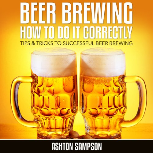 Beer Brewing How to do it Correctly: Tips & Tricks to successful Beer Brewing