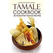 Tamale Cookbook - 30 Inovative Tamale Recipes: Savory and Sweet Tamales