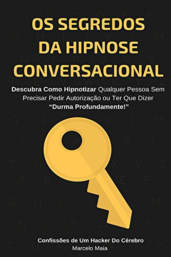 Os Segredos Da Hipnose Conversacional: Descubra Como Hipnotizar Qualquer Pessoa Sem Precisar Dizer 'Durma Profundamente'