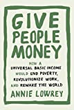 img - for Give People Money: How a Universal Basic Income Would End Poverty, Revolutionize Work, and Remake the World book / textbook / text book