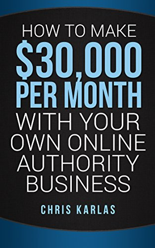 How to Make $30,000 Per Month With Your Own Online Authority Business: Make Money Online with The Only Method that Actually Works