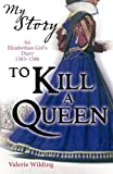 To Kill a Queen; an Elizabethan Girl's diary 1583 - 1586 (My Story)