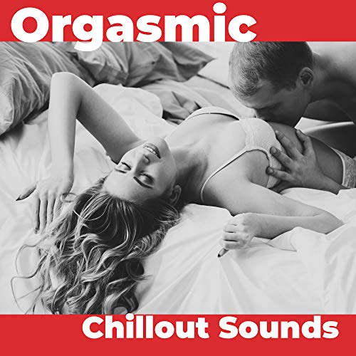 Orgasmic Chillout Sounds: 15 Sexy Electronic Vibes for Hot Erotic Lovers Evening, Deep Tantric Sex, Hot Bath, Sensual Long Massage