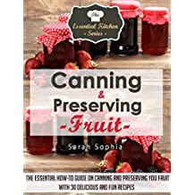 Canning & Preserving Fruit: The Essential How-To Guide on Canning and Preserving Your Fruit With 30 Delicious and Fun Recipes (The Essential Kitchen Series Book 40)