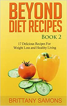 Beyond Diet Recipes Book 2: 17 Delicious Recipes For Weight Loss and Healthy Living