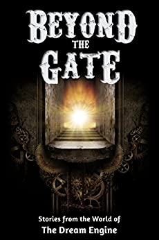 Beyond the Gate: Stories from the World of The Dream Engine (Engine World) by [Leonelle, Monica, Schubert, A.T., Pierce, E.W., Maltman, Jamie, Worr, Jack, Claflin, Stacy, Moore, Blaine, Rosenkrantz, Jay, Harvey, Lisa, McGuire, John]