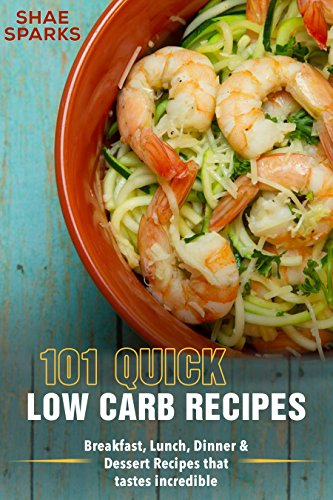 Low Carb: 101 Quick Low Carb Recipes: Breakfast, Lunch, Dinner & Dessert Recipes that tastes incredible by Shae  Sparks