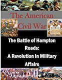 The Battle of Hampton Roads: a Revolution in Military Affairs, U. S. Army U.S. Army Command and  Staff College, 1500149519