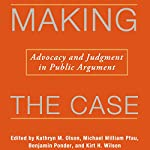 Making the Case: Advocacy and Judgment in Public Argument: Rhetoric & Public Affairs | Michael William Pfau,Benjamin Ponder,Kathryn M. Olson,Kirt H. Wilson