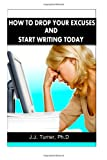 How to Drop Your Excuses and Start Writing Today, J. J. Turner, 1481190660